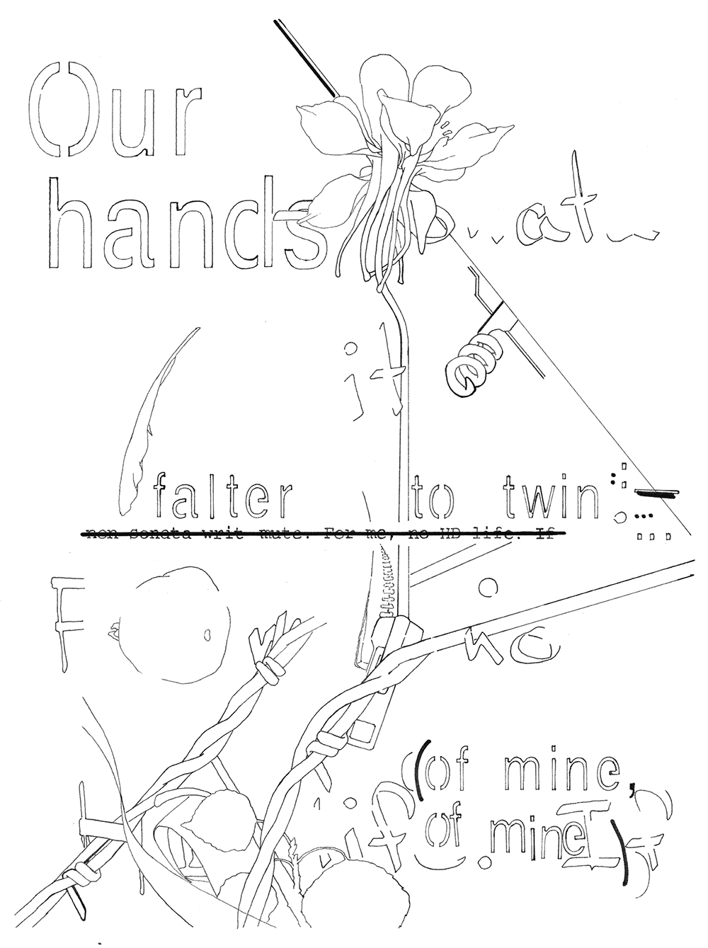 """Black and white line drawing with unidentifiable, outlined letters. One can make out """"Our / hands at / it,"""" """"falter to twin,"""" """"non sonata writ mute. For me, no HD life. If,"""" and """"of mine / of mine"""""""